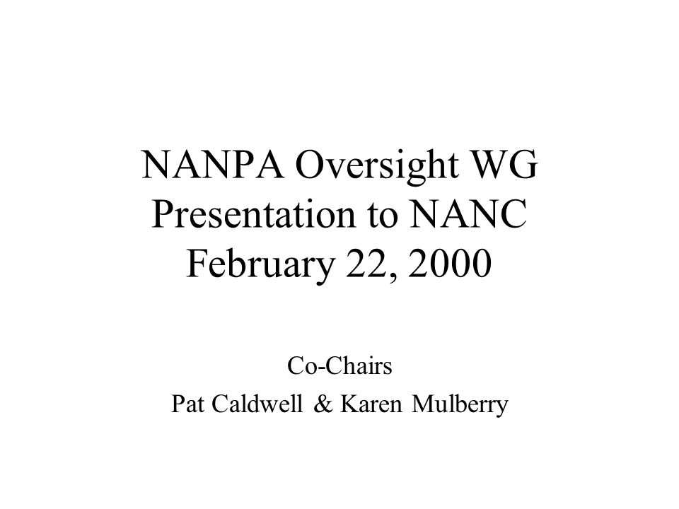 NANPA Oversight WG Presentation to NANC February 22, 2000 Co-Chairs Pat Caldwell & Karen Mulberry