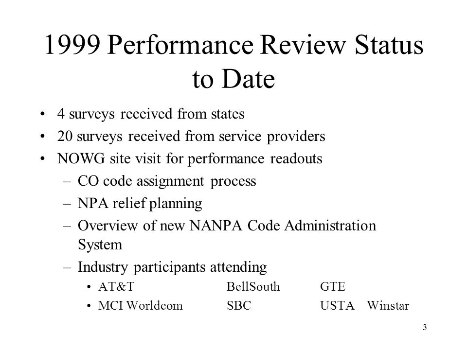 3 1999 Performance Review Status to Date 4 surveys received from states 20 surveys received from service providers NOWG site visit for performance readouts –CO code assignment process –NPA relief planning –Overview of new NANPA Code Administration System –Industry participants attending AT&TBellSouthGTE MCI WorldcomSBCUSTAWinstar