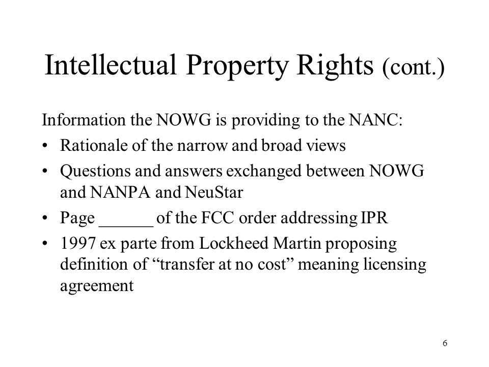 6 Intellectual Property Rights (cont.) Information the NOWG is providing to the NANC: Rationale of the narrow and broad views Questions and answers exchanged between NOWG and NANPA and NeuStar Page ______ of the FCC order addressing IPR 1997 ex parte from Lockheed Martin proposing definition of transfer at no cost meaning licensing agreement