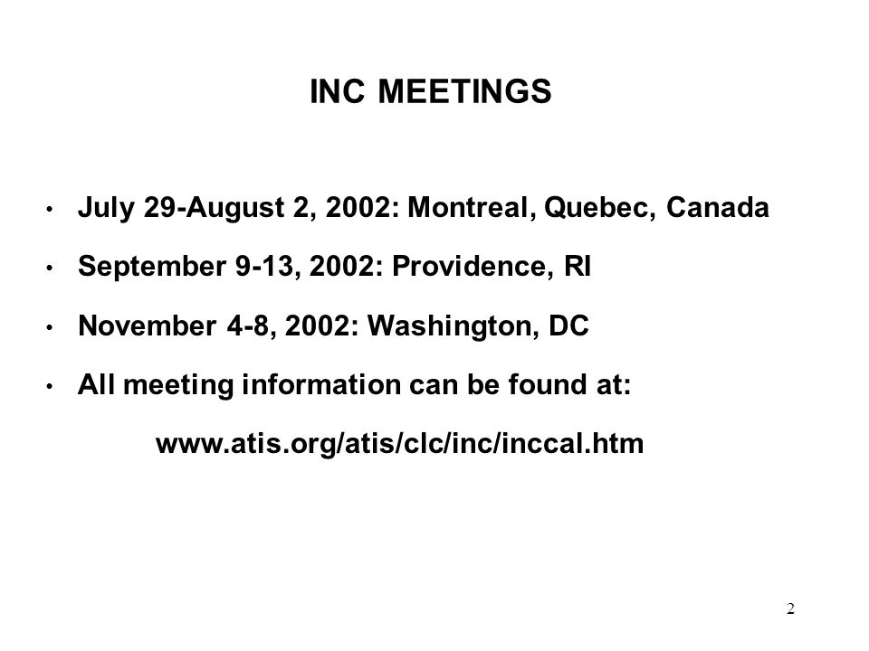 2 INC MEETINGS July 29-August 2, 2002: Montreal, Quebec, Canada September 9-13, 2002: Providence, RI November 4-8, 2002: Washington, DC All meeting information can be found at: www.atis.org/atis/clc/inc/inccal.htm