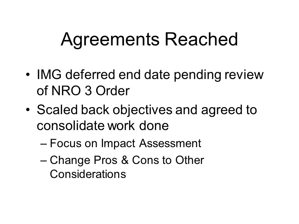 Agreements Reached IMG deferred end date pending review of NRO 3 Order Scaled back objectives and agreed to consolidate work done –Focus on Impact Assessment –Change Pros & Cons to Other Considerations