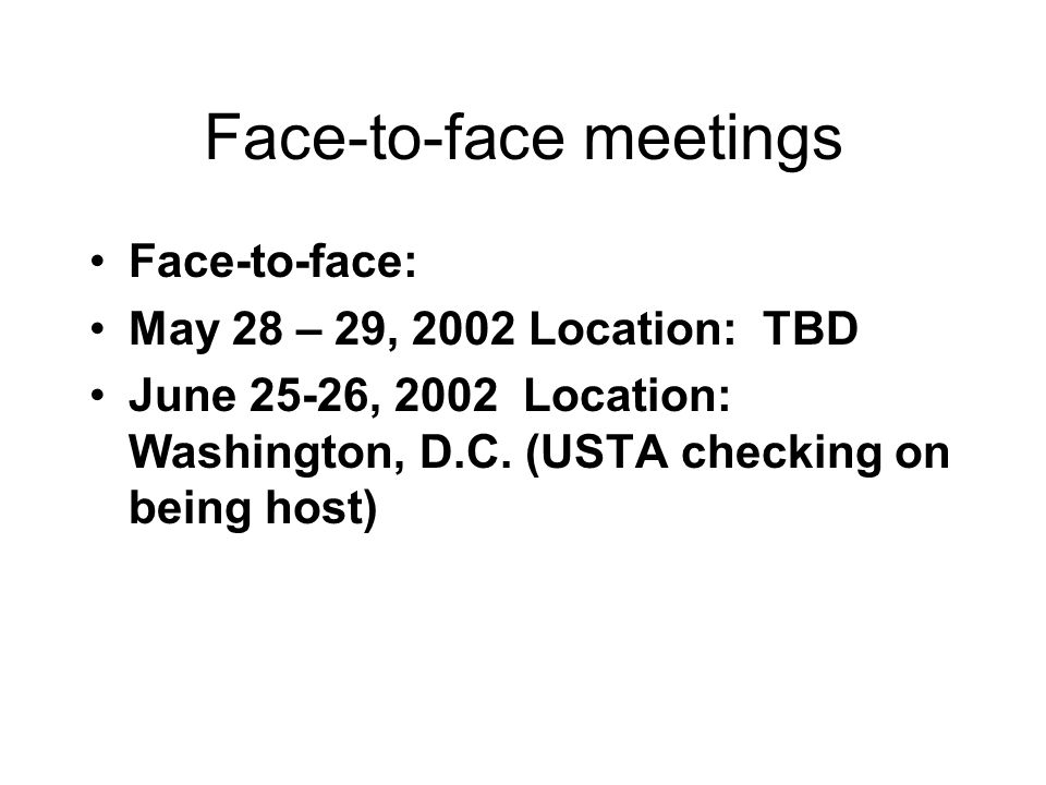 Face-to-face meetings Face-to-face: May 28 – 29, 2002 Location: TBD June 25-26, 2002 Location: Washington, D.C.