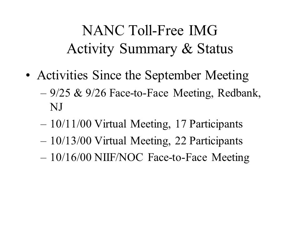 NANC Toll-Free IMG Activity Summary & Status Activities Since the September Meeting –9/25 & 9/26 Face-to-Face Meeting, Redbank, NJ –10/11/00 Virtual Meeting, 17 Participants –10/13/00 Virtual Meeting, 22 Participants –10/16/00 NIIF/NOC Face-to-Face Meeting