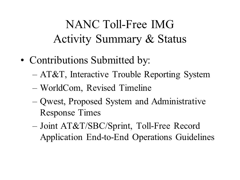 NANC Toll-Free IMG Activity Summary & Status Contributions Submitted by: –AT&T, Interactive Trouble Reporting System –WorldCom, Revised Timeline –Qwest, Proposed System and Administrative Response Times –Joint AT&T/SBC/Sprint, Toll-Free Record Application End-to-End Operations Guidelines
