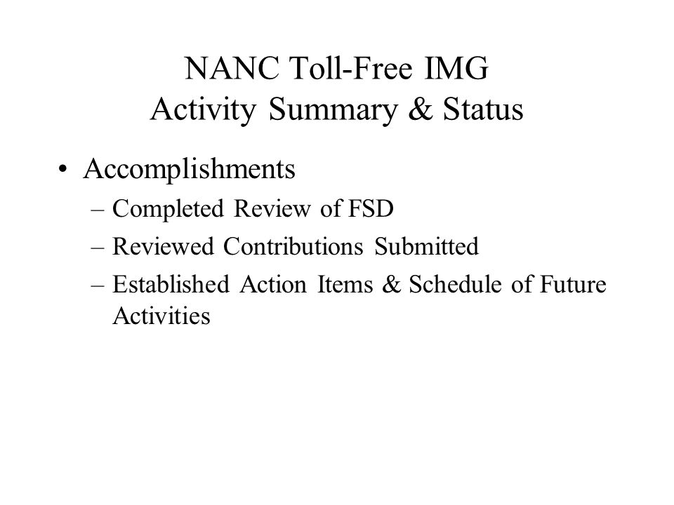 NANC Toll-Free IMG Activity Summary & Status Accomplishments –Completed Review of FSD –Reviewed Contributions Submitted –Established Action Items & Schedule of Future Activities