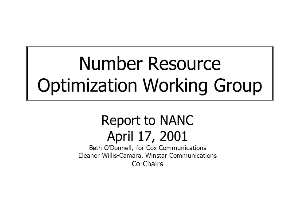 Number Resource Optimization Working Group Report to NANC April 17, 2001 Beth ODonnell, for Cox Communications Eleanor Willis-Camara, Winstar Communications Co-Chairs