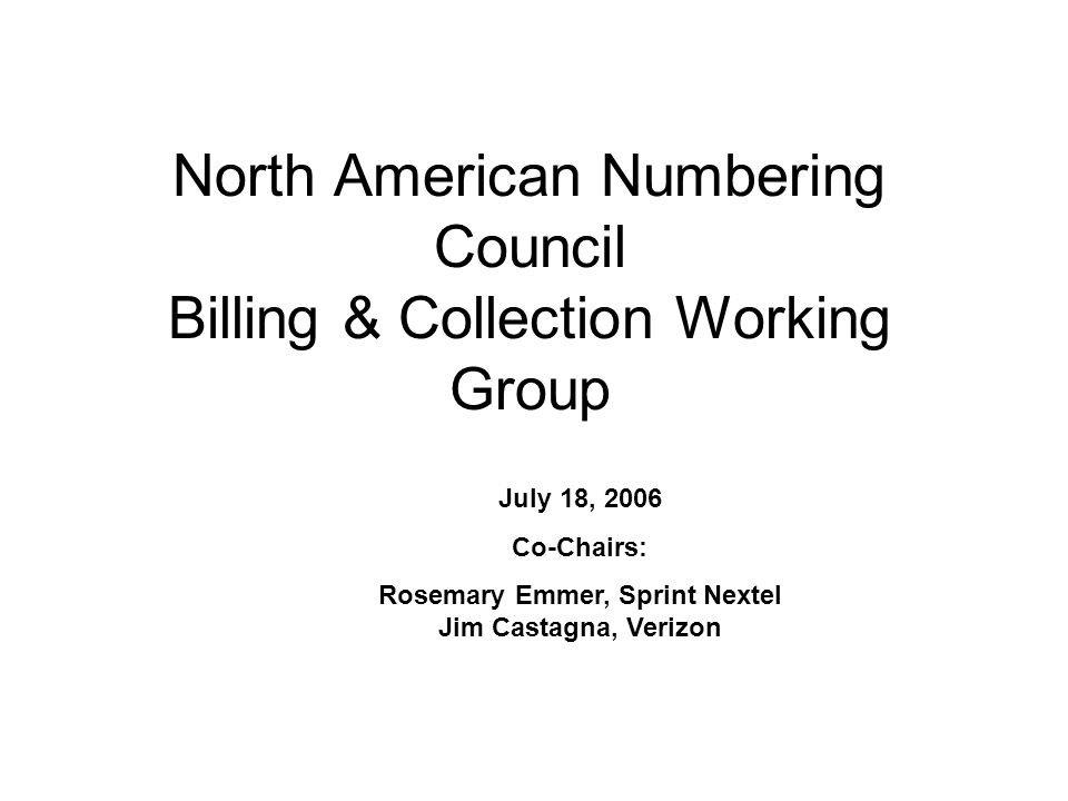 North American Numbering Council Billing & Collection Working Group July 18, 2006 Co-Chairs: Rosemary Emmer, Sprint Nextel Jim Castagna, Verizon