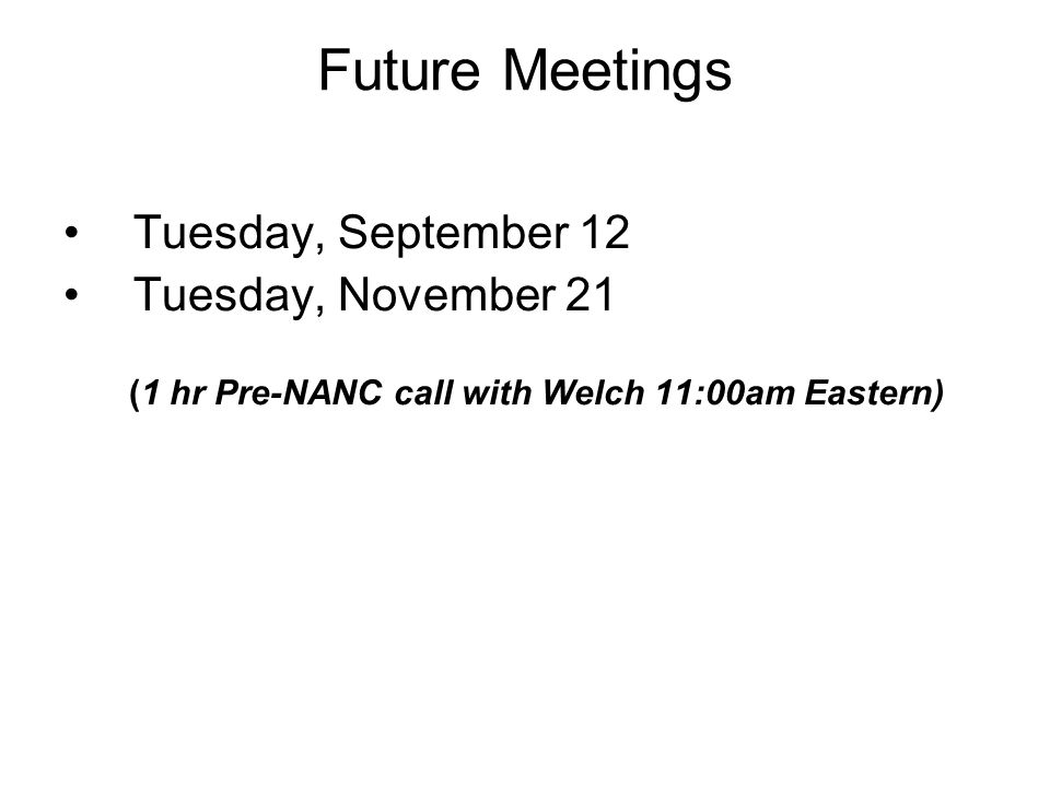 Future Meetings Tuesday, September 12 Tuesday, November 21 (1 hr Pre-NANC call with Welch 11:00am Eastern)