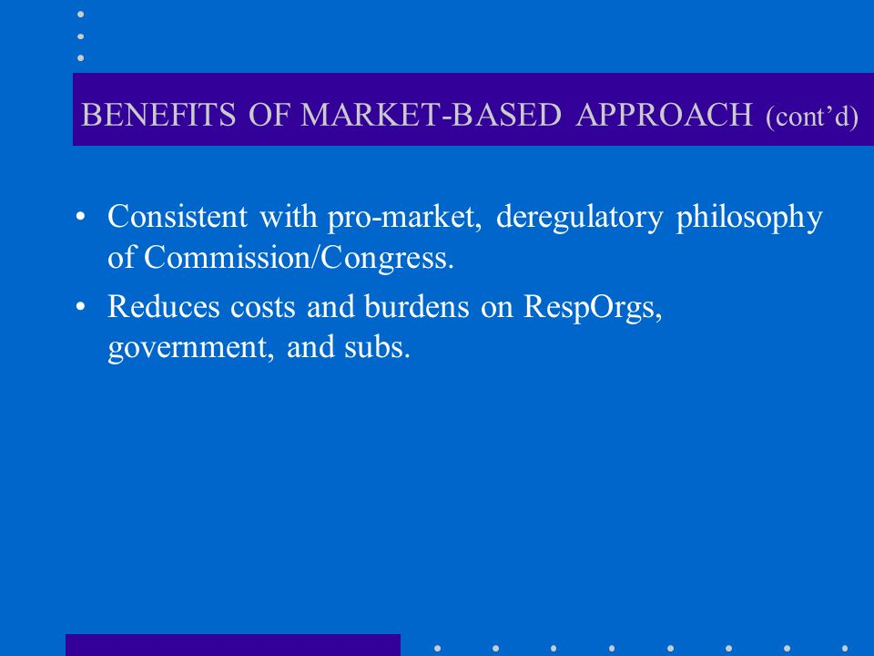 BENEFITS OF MARKET-BASED APPROACH (contd) Consistent with pro-market, deregulatory philosophy of Commission/Congress.