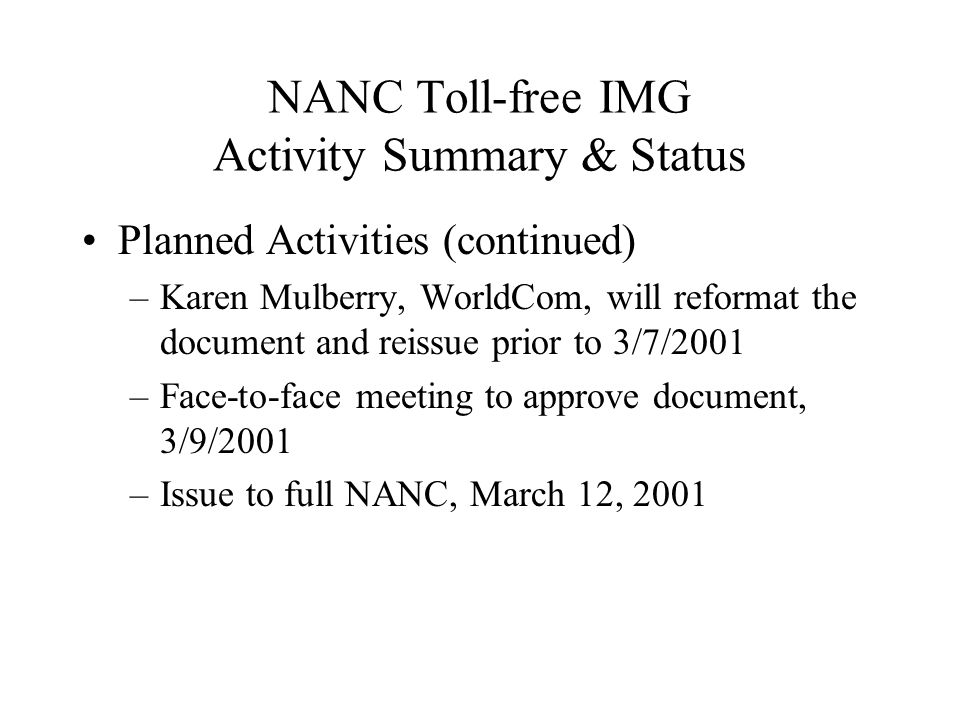 NANC Toll-free IMG Activity Summary & Status Planned Activities (continued) –Karen Mulberry, WorldCom, will reformat the document and reissue prior to 3/7/2001 –Face-to-face meeting to approve document, 3/9/2001 –Issue to full NANC, March 12, 2001