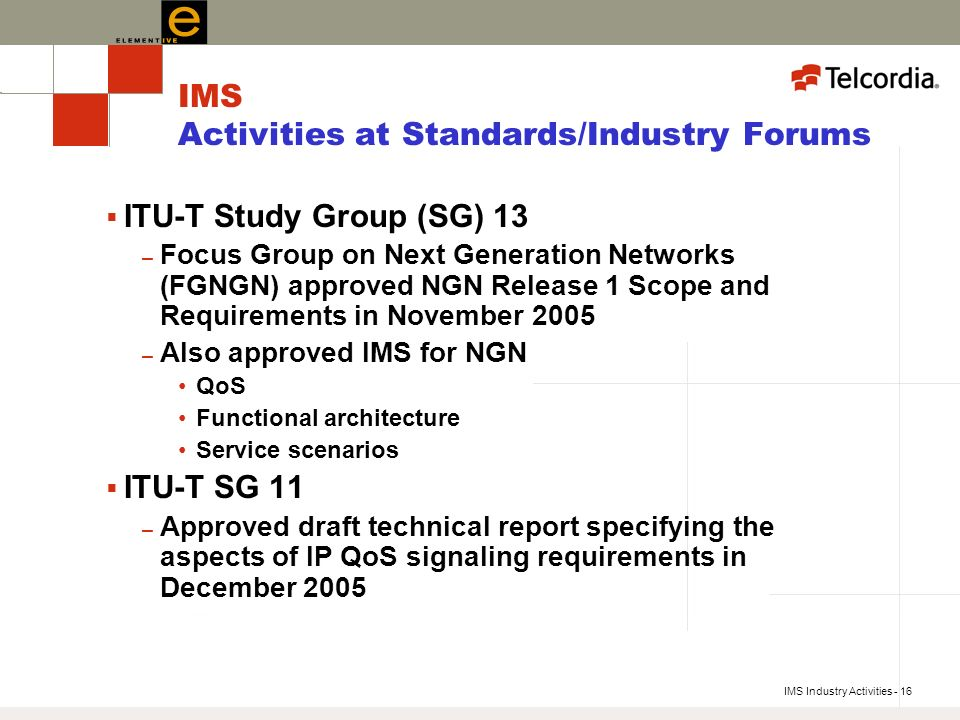 IMS Industry Activities - 16 IMS Activities at Standards/Industry Forums ITU-T Study Group (SG) 13 – Focus Group on Next Generation Networks (FGNGN) approved NGN Release 1 Scope and Requirements in November 2005 – Also approved IMS for NGN QoS Functional architecture Service scenarios ITU-T SG 11 – Approved draft technical report specifying the aspects of IP QoS signaling requirements in December 2005