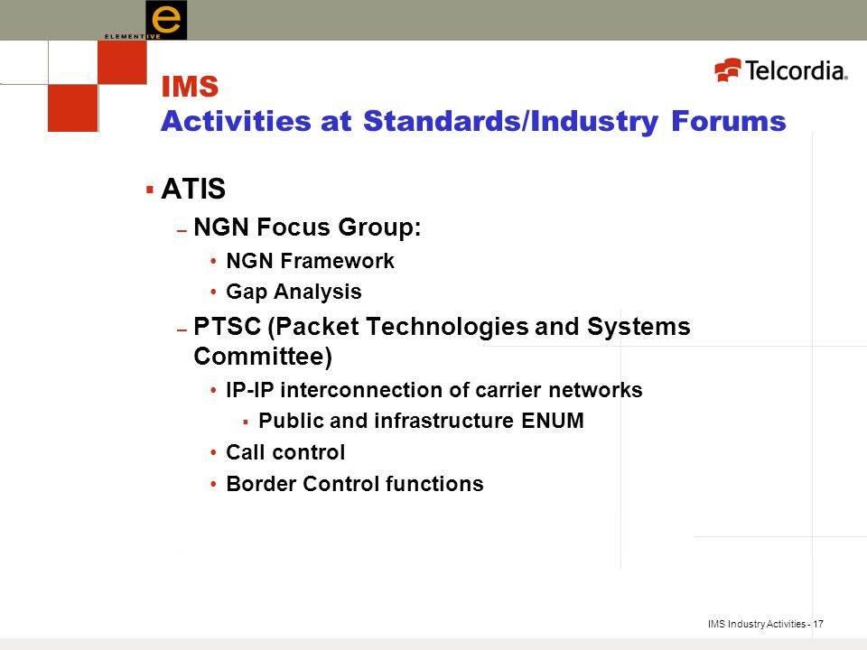 IMS Industry Activities - 17 IMS Activities at Standards/Industry Forums ATIS – NGN Focus Group: NGN Framework Gap Analysis – PTSC (Packet Technologies and Systems Committee) IP-IP interconnection of carrier networks Public and infrastructure ENUM Call control Border Control functions