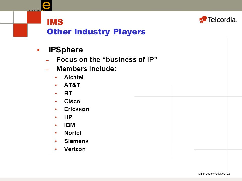 IMS Industry Activities - 22 IMS Other Industry Players IPSphere – Focus on the business of IP – Members include: Alcatel AT&T BT Cisco Ericsson HP IBM Nortel Siemens Verizon