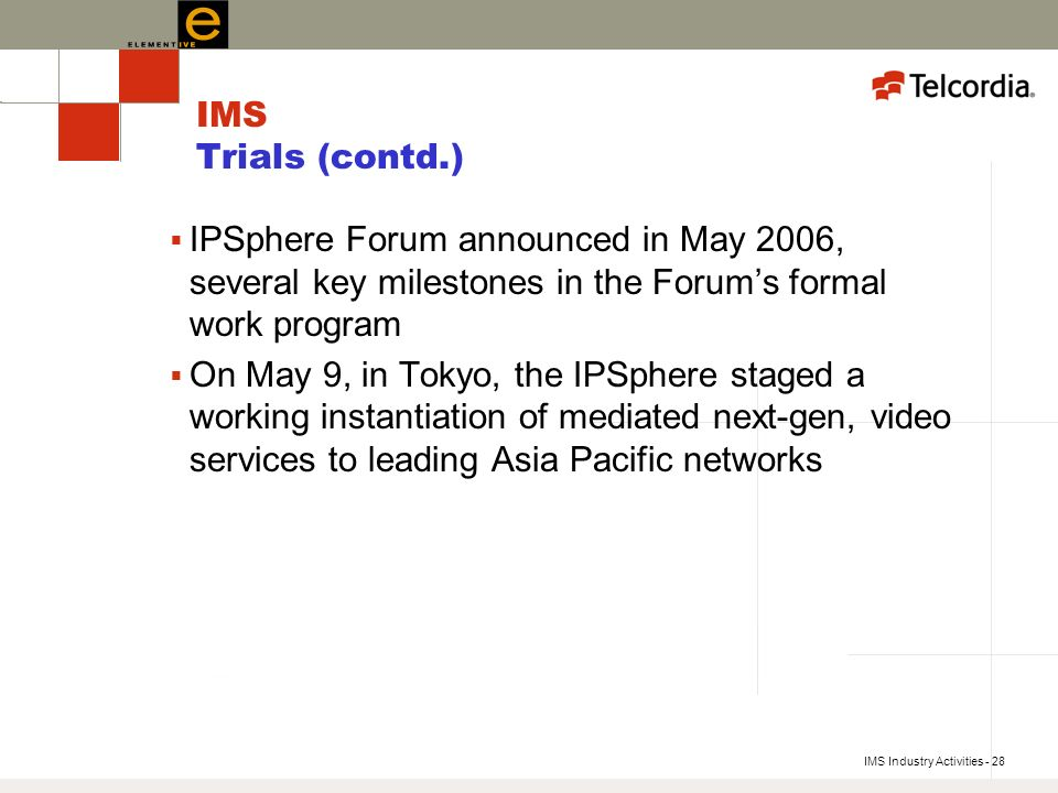 IMS Industry Activities - 28 IMS Trials (contd.) IPSphere Forum announced in May 2006, several key milestones in the Forums formal work program On May 9, in Tokyo, the IPSphere staged a working instantiation of mediated next-gen, video services to leading Asia Pacific networks