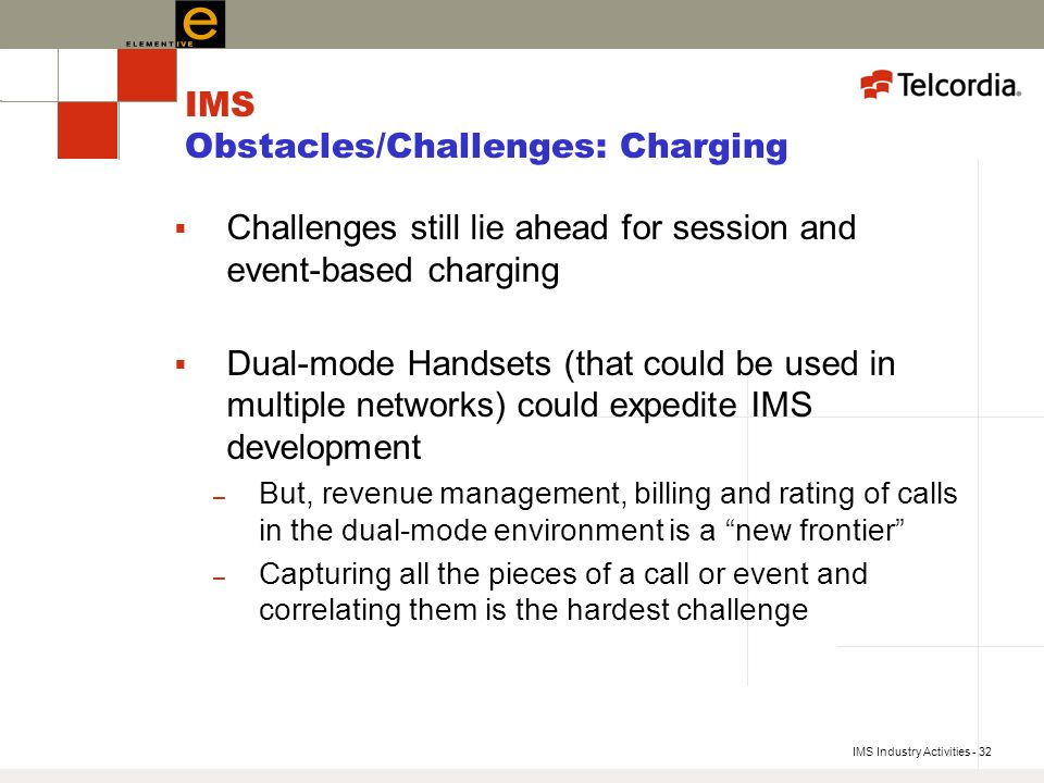 IMS Industry Activities - 32 IMS Obstacles/Challenges: Charging Challenges still lie ahead for session and event-based charging Dual-mode Handsets (that could be used in multiple networks) could expedite IMS development – But, revenue management, billing and rating of calls in the dual-mode environment is a new frontier – Capturing all the pieces of a call or event and correlating them is the hardest challenge
