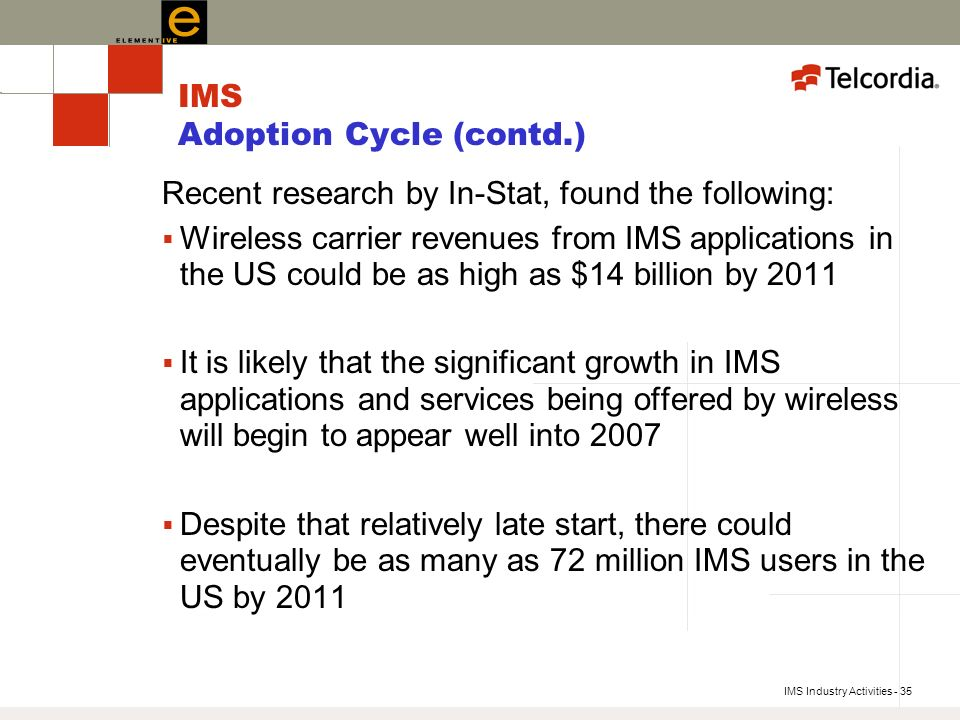 IMS Industry Activities - 35 IMS Adoption Cycle (contd.) Recent research by In-Stat, found the following: Wireless carrier revenues from IMS applications in the US could be as high as $14 billion by 2011 It is likely that the significant growth in IMS applications and services being offered by wireless will begin to appear well into 2007 Despite that relatively late start, there could eventually be as many as 72 million IMS users in the US by 2011