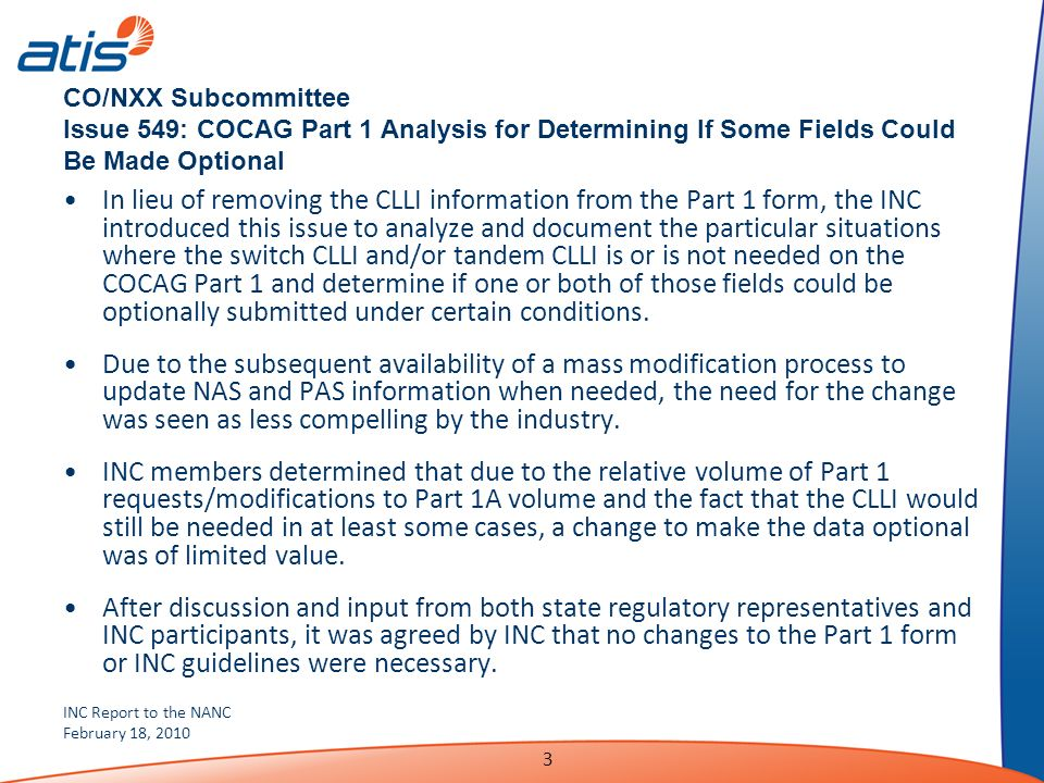 INC Report to the NANC February 18, 2010 3 CO/NXX Subcommittee Issue 549: COCAG Part 1 Analysis for Determining If Some Fields Could Be Made Optional In lieu of removing the CLLI information from the Part 1 form, the INC introduced this issue to analyze and document the particular situations where the switch CLLI and/or tandem CLLI is or is not needed on the COCAG Part 1 and determine if one or both of those fields could be optionally submitted under certain conditions.