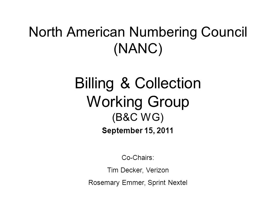 North American Numbering Council (NANC) Billing & Collection Working Group (B&C WG) September 15, 2011 Co-Chairs: Tim Decker, Verizon Rosemary Emmer, Sprint Nextel