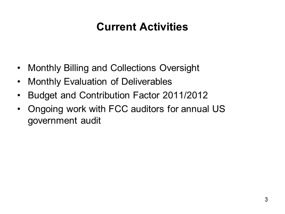 Current Activities Monthly Billing and Collections Oversight Monthly Evaluation of Deliverables Budget and Contribution Factor 2011/2012 Ongoing work with FCC auditors for annual US government audit 3