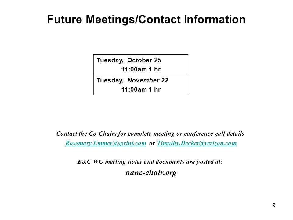Future Meetings/Contact Information Contact the Co-Chairs for complete meeting or conference call details Rosemary.Emmer@sprint.com or Timothy.Decker@verizon.comRosemary.Emmer@sprint.comTimothy.Decker@verizon.com B&C WG meeting notes and documents are posted at: nanc-chair.org Tuesday, October 25 11:00am 1 hr Tuesday, November 22 11:00am 1 hr 9