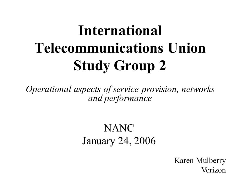 International Telecommunications Union Study Group 2 Operational aspects of service provision, networks and performance Karen Mulberry Verizon NANC January 24, 2006