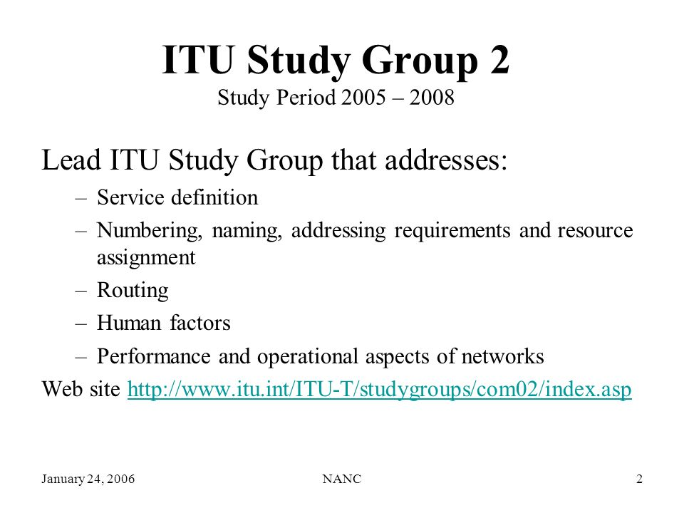 NANC2 ITU Study Group 2 Study Period 2005 – 2008 Lead ITU Study Group that addresses: –Service definition –Numbering, naming, addressing requirements and resource assignment –Routing –Human factors –Performance and operational aspects of networks Web site http://www.itu.int/ITU-T/studygroups/com02/index.asphttp://www.itu.int/ITU-T/studygroups/com02/index.asp