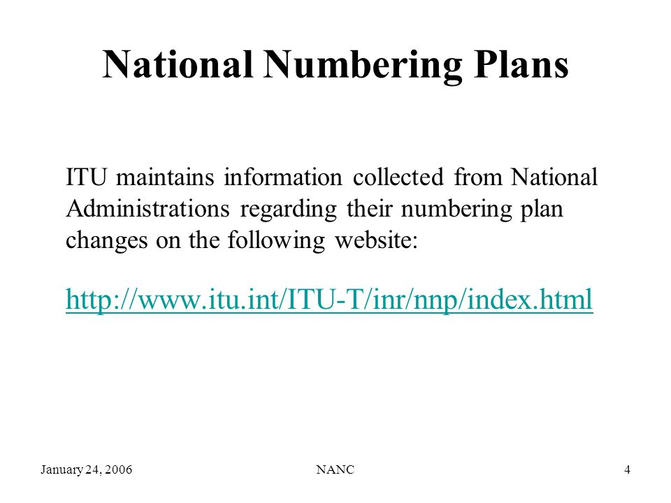 January 24, 2006NANC4 National Numbering Plans ITU maintains information collected from National Administrations regarding their numbering plan changes on the following website: http://www.itu.int/ITU-T/inr/nnp/index.html