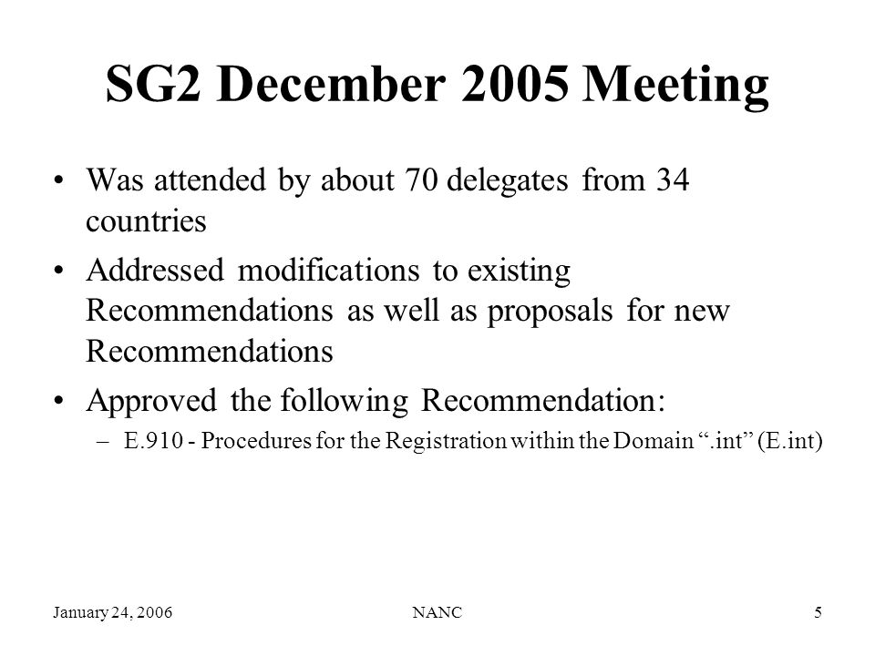 January 24, 2006NANC5 SG2 December 2005 Meeting Was attended by about 70 delegates from 34 countries Addressed modifications to existing Recommendations as well as proposals for new Recommendations Approved the following Recommendation: –E.910 - Procedures for the Registration within the Domain.int (E.int)