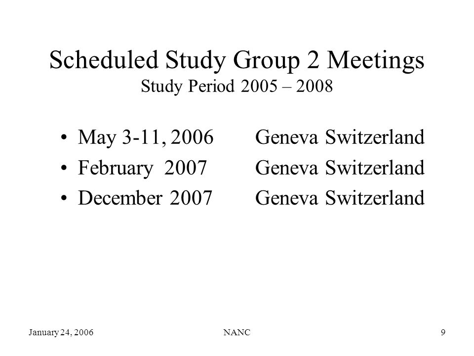 January 24, 2006NANC9 Scheduled Study Group 2 Meetings Study Period 2005 – 2008 May 3-11, 2006 Geneva Switzerland February 2007 Geneva Switzerland December 2007 Geneva Switzerland