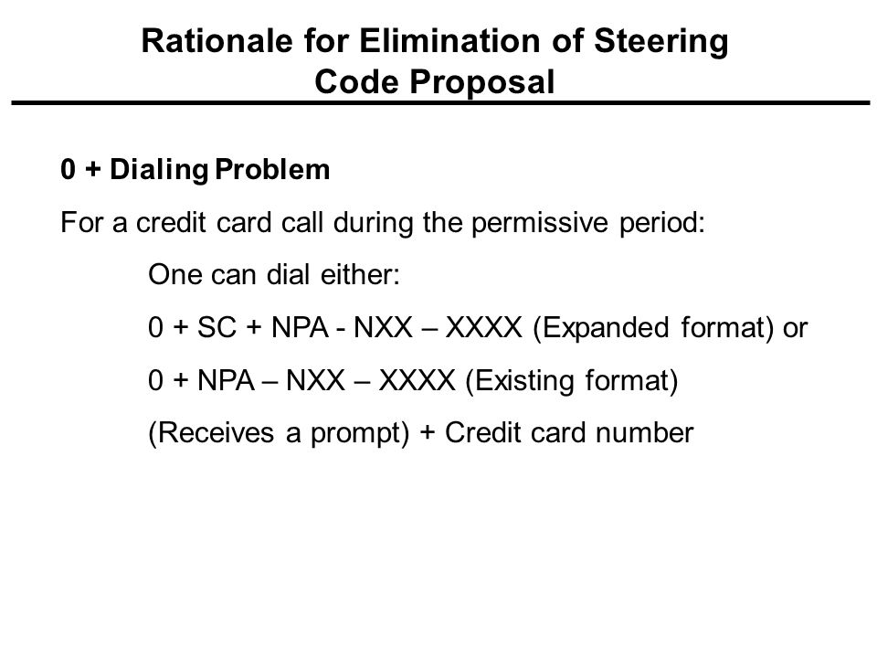 0 + Dialing Problem For a credit card call during the permissive period: One can dial either: 0 + SC + NPA - NXX – XXXX (Expanded format) or 0 + NPA – NXX – XXXX (Existing format) (Receives a prompt) + Credit card number Rationale for Elimination of Steering Code Proposal