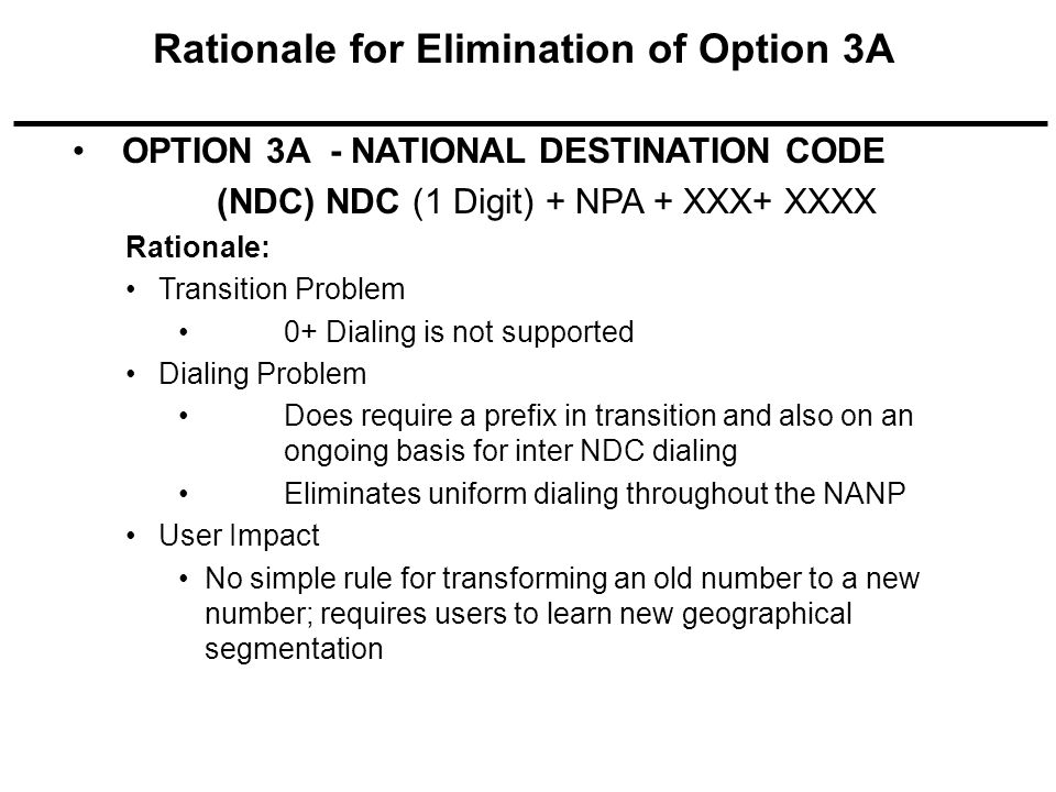 OPTION 3A - NATIONAL DESTINATION CODE (NDC) NDC (1 Digit) + NPA + XXX+ XXXX Rationale: Transition Problem 0+ Dialing is not supported Dialing Problem Does require a prefix in transition and also on an ongoing basis for inter NDC dialing Eliminates uniform dialing throughout the NANP User Impact No simple rule for transforming an old number to a new number; requires users to learn new geographical segmentation Rationale for Elimination of Option 3A
