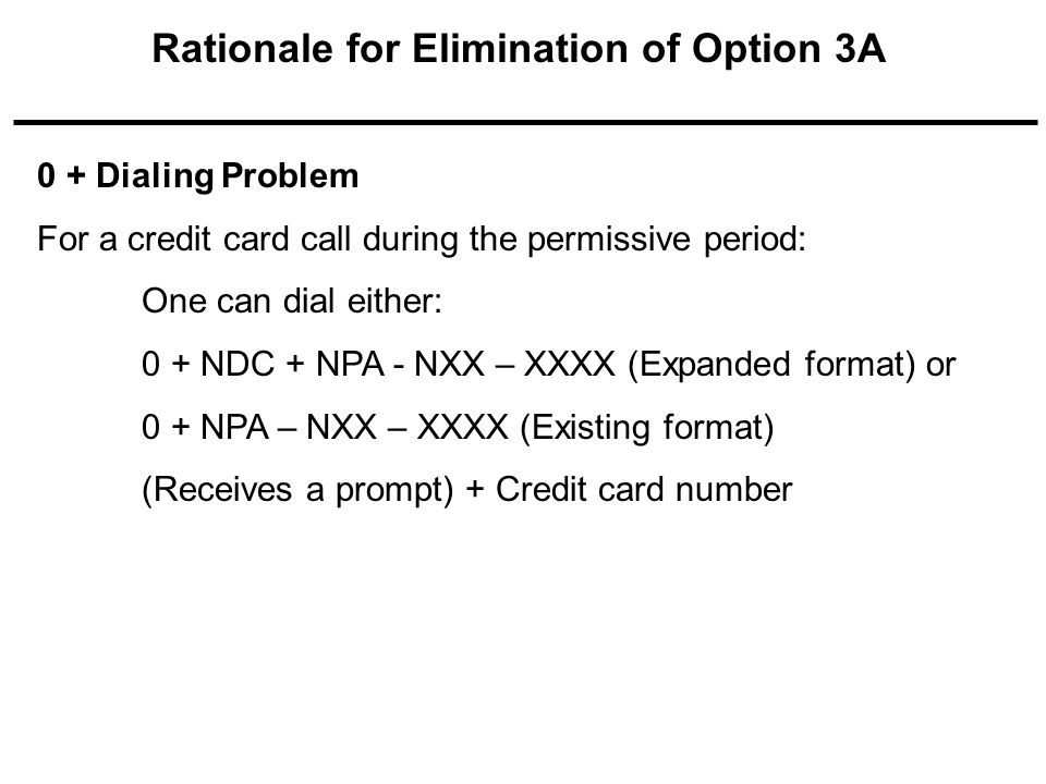 0 + Dialing Problem For a credit card call during the permissive period: One can dial either: 0 + NDC + NPA - NXX – XXXX (Expanded format) or 0 + NPA – NXX – XXXX (Existing format) (Receives a prompt) + Credit card number
