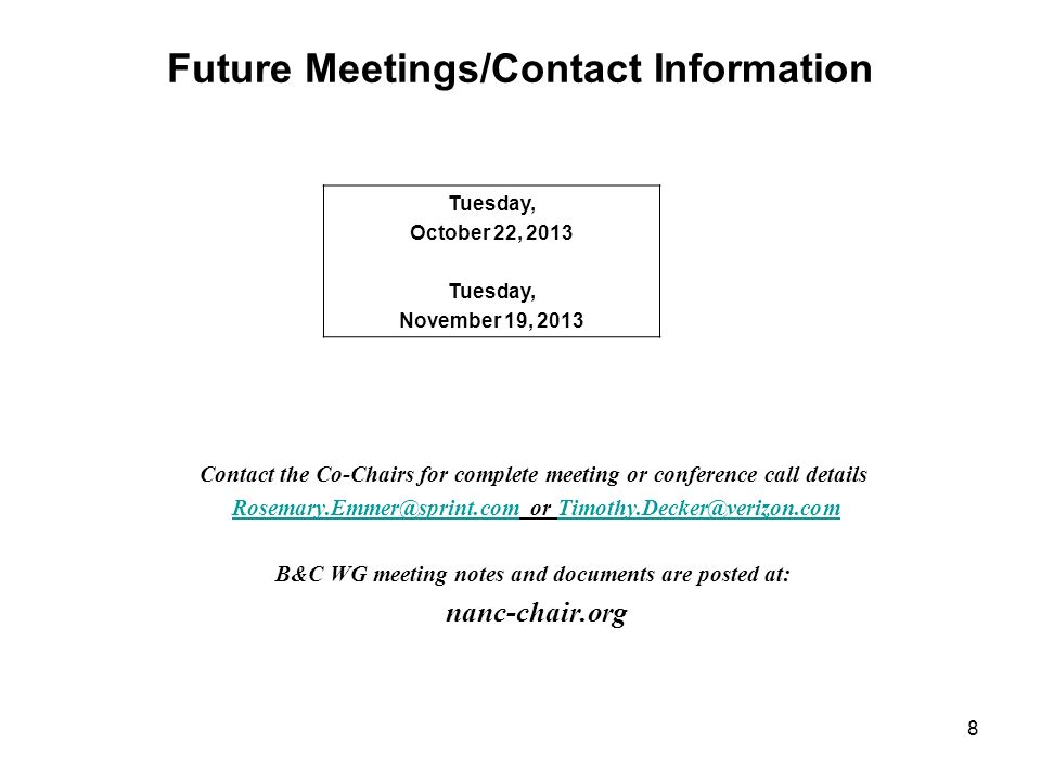 Future Meetings/Contact Information Contact the Co-Chairs for complete meeting or conference call details Rosemary.Emmer@sprint.com or Timothy.Decker@verizon.comRosemary.Emmer@sprint.comTimothy.Decker@verizon.com B&C WG meeting notes and documents are posted at: nanc-chair.org Tuesday, October 22, 2013 Tuesday, November 19, 2013 8