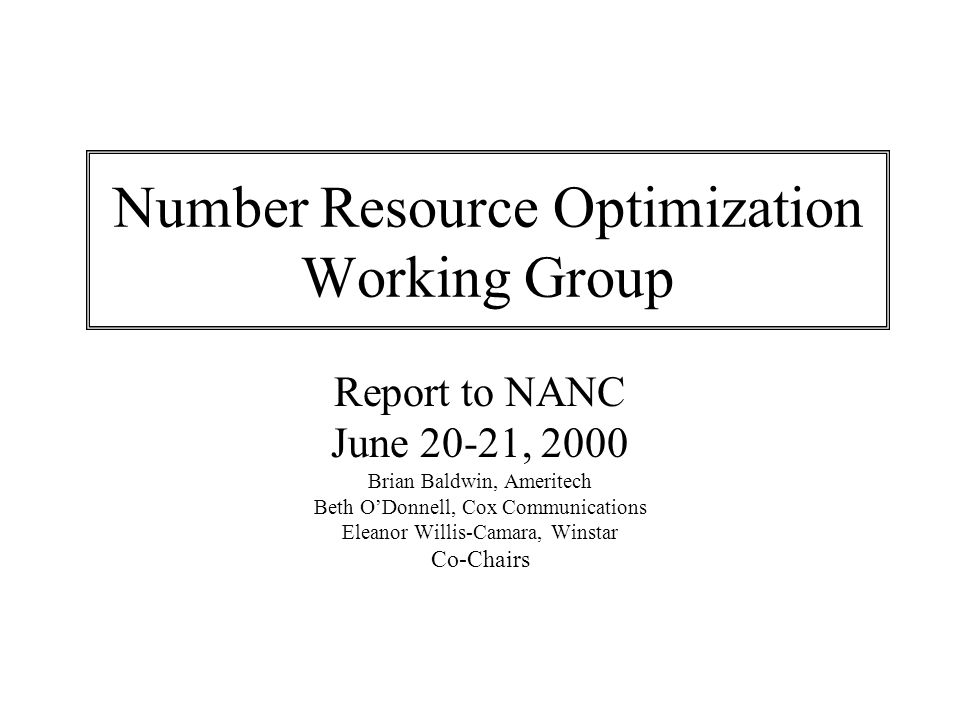 Number Resource Optimization Working Group Report to NANC June 20-21, 2000 Brian Baldwin, Ameritech Beth ODonnell, Cox Communications Eleanor Willis-Camara, Winstar Co-Chairs