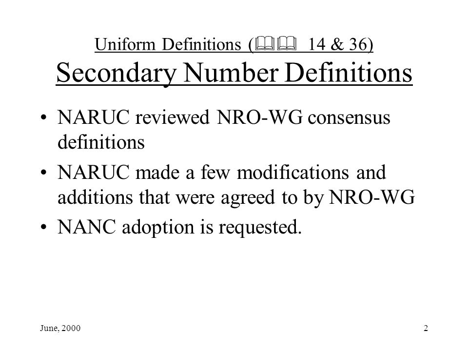 June, 20002 Uniform Definitions ( 14 & 36) Secondary Number Definitions NARUC reviewed NRO-WG consensus definitions NARUC made a few modifications and additions that were agreed to by NRO-WG NANC adoption is requested.