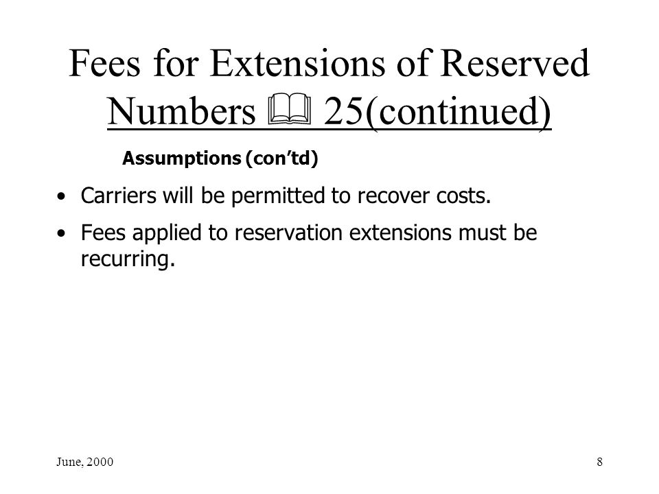 June, 20008 Fees for Extensions of Reserved Numbers 25(continued) Assumptions (contd) Carriers will be permitted to recover costs.