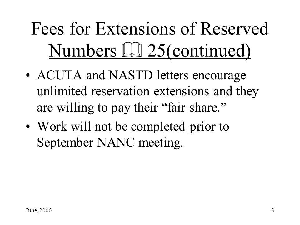 June, 20009 Fees for Extensions of Reserved Numbers 25(continued) ACUTA and NASTD letters encourage unlimited reservation extensions and they are willing to pay their fair share.