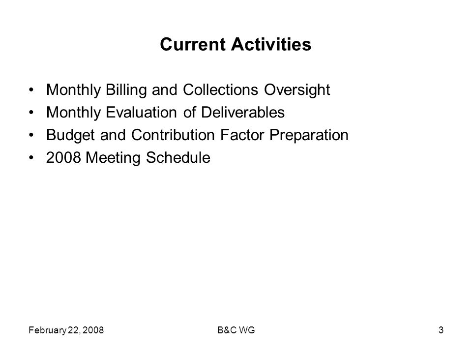 February 22, 2008B&C WG3 Current Activities Monthly Billing and Collections Oversight Monthly Evaluation of Deliverables Budget and Contribution Factor Preparation 2008 Meeting Schedule