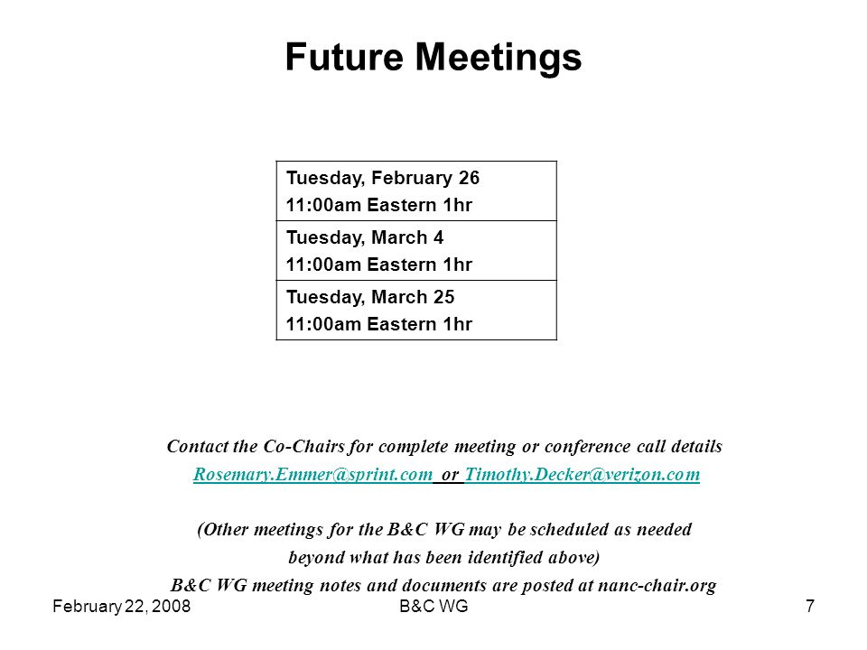 February 22, 2008B&C WG7 Future Meetings Contact the Co-Chairs for complete meeting or conference call details Rosemary.Emmer@sprint.com or Timothy.Decker@verizon.comRosemary.Emmer@sprint.comTimothy.Decker@verizon.com (Other meetings for the B&C WG may be scheduled as needed beyond what has been identified above) B&C WG meeting notes and documents are posted at nanc-chair.org Tuesday, February 26 11:00am Eastern 1hr Tuesday, March 4 11:00am Eastern 1hr Tuesday, March 25 11:00am Eastern 1hr