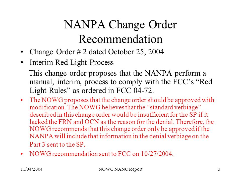 11/04/2004NOWG NANC Report3 NANPA Change Order Recommendation Change Order # 2 dated October 25, 2004 Interim Red Light Process This change order proposes that the NANPA perform a manual, interim, process to comply with the FCCs Red Light Rules as ordered in FCC 04-72.