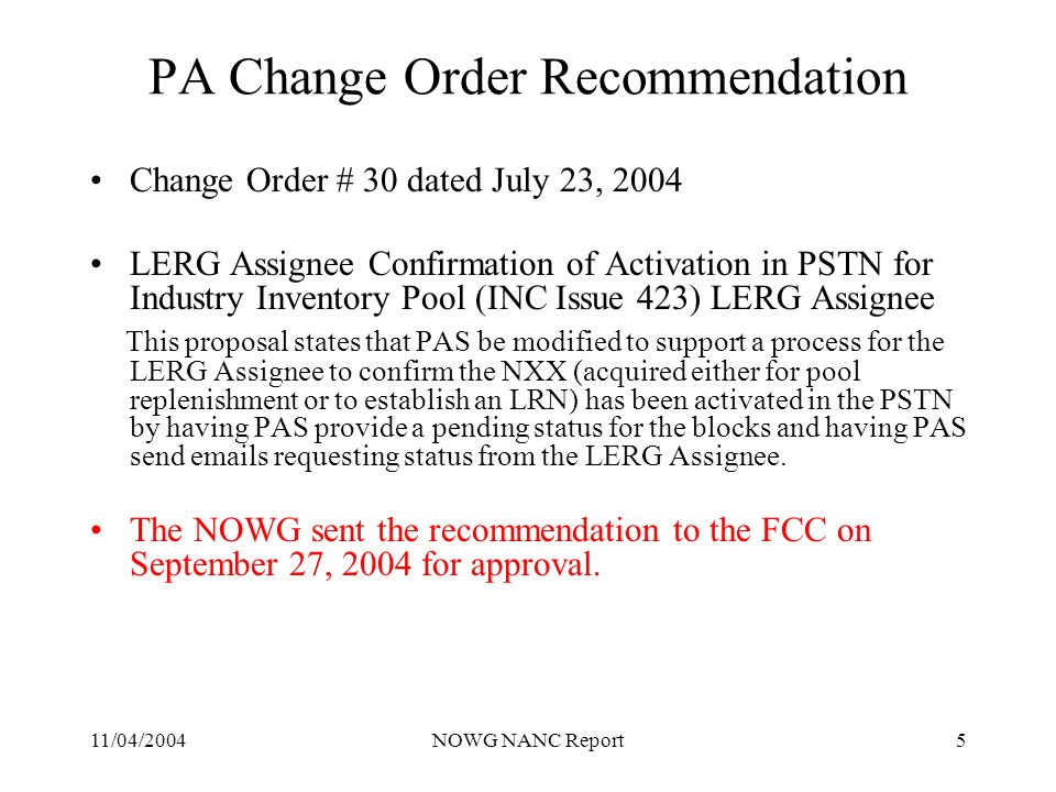 11/04/2004NOWG NANC Report5 PA Change Order Recommendation Change Order # 30 dated July 23, 2004 LERG Assignee Confirmation of Activation in PSTN for Industry Inventory Pool (INC Issue 423) LERG Assignee This proposal states that PAS be modified to support a process for the LERG Assignee to confirm the NXX (acquired either for pool replenishment or to establish an LRN) has been activated in the PSTN by having PAS provide a pending status for the blocks and having PAS send emails requesting status from the LERG Assignee.