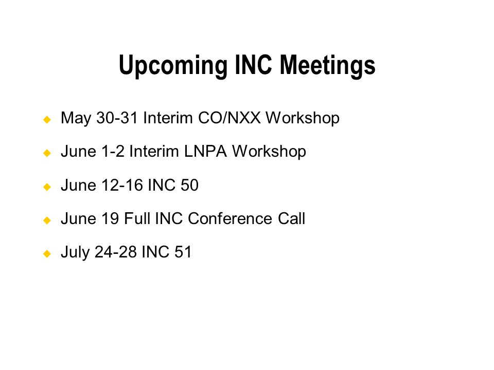 Upcoming INC Meetings May 30-31 Interim CO/NXX Workshop June 1-2 Interim LNPA Workshop June 12-16 INC 50 June 19 Full INC Conference Call July 24-28 INC 51