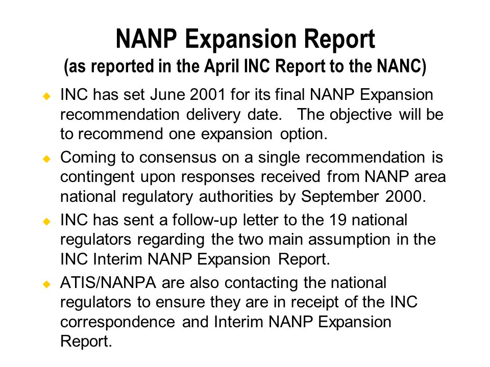 NANP Expansion Report (as reported in the April INC Report to the NANC) INC has set June 2001 for its final NANP Expansion recommendation delivery date.