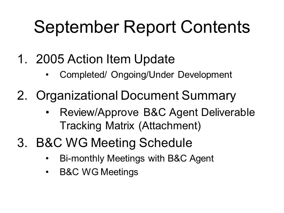 September Report Contents 1.2005 Action Item Update Completed/ Ongoing/Under Development 2.Organizational Document Summary Review/Approve B&C Agent Deliverable Tracking Matrix (Attachment) 3.B&C WG Meeting Schedule Bi-monthly Meetings with B&C Agent B&C WG Meetings