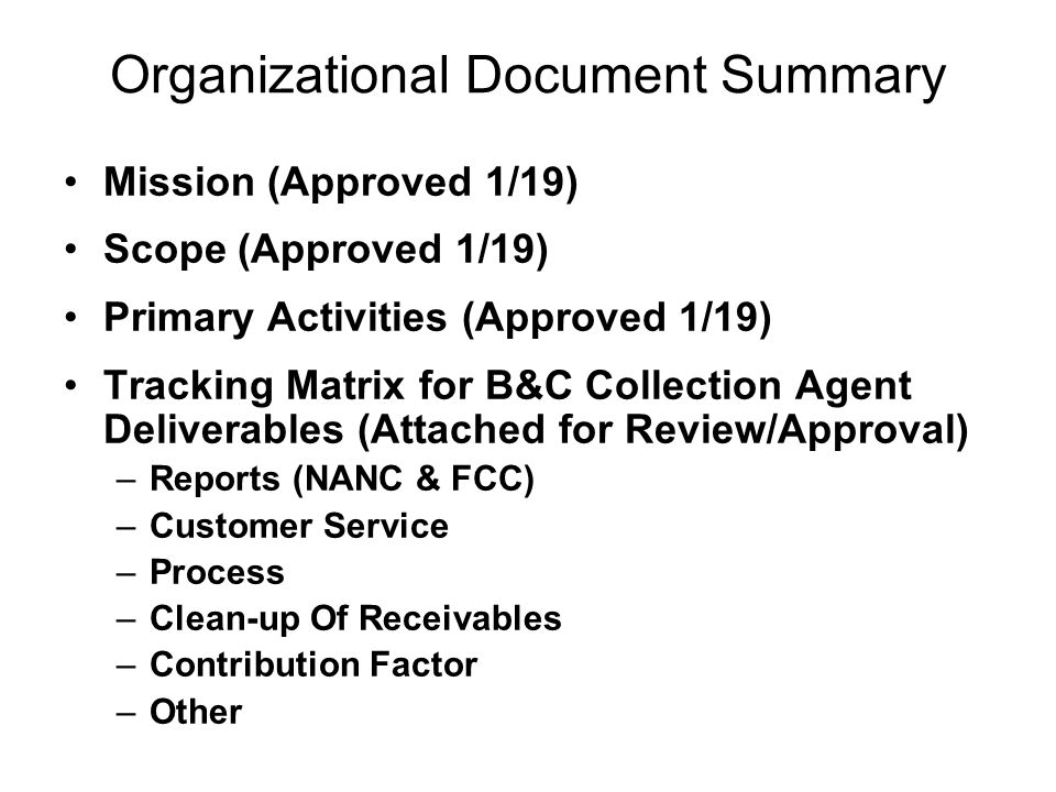 Organizational Document Summary Mission (Approved 1/19) Scope (Approved 1/19) Primary Activities (Approved 1/19) Tracking Matrix for B&C Collection Agent Deliverables (Attached for Review/Approval) –Reports (NANC & FCC) –Customer Service –Process –Clean-up Of Receivables –Contribution Factor –Other
