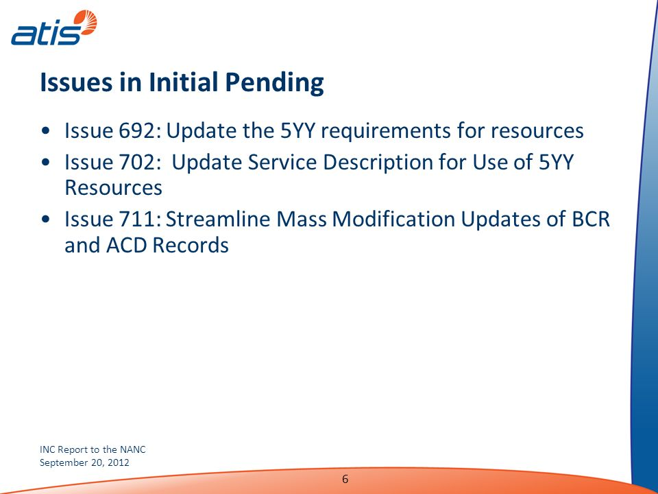 INC Report to the NANC September 20, 2012 6 Issues in Initial Pending Issue 692: Update the 5YY requirements for resources Issue 702: Update Service Description for Use of 5YY Resources Issue 711: Streamline Mass Modification Updates of BCR and ACD Records