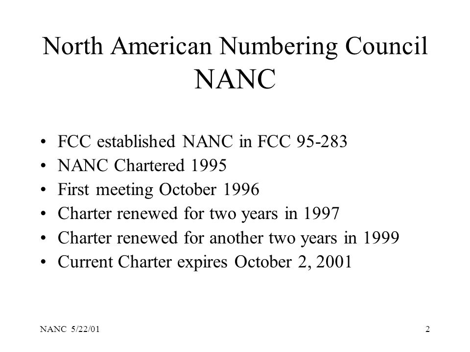 NANC 5/22/012 North American Numbering Council NANC FCC established NANC in FCC 95-283 NANC Chartered 1995 First meeting October 1996 Charter renewed for two years in 1997 Charter renewed for another two years in 1999 Current Charter expires October 2, 2001