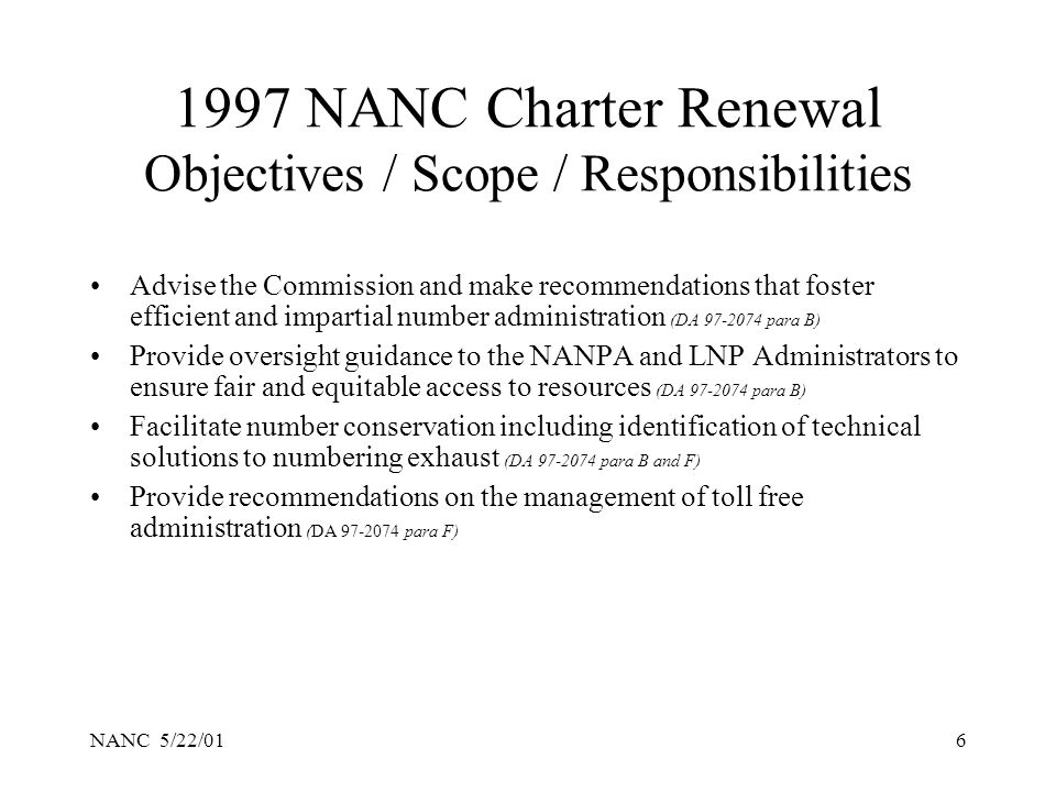NANC 5/22/016 1997 NANC Charter Renewal Objectives / Scope / Responsibilities Advise the Commission and make recommendations that foster efficient and impartial number administration (DA 97-2074 para B) Provide oversight guidance to the NANPA and LNP Administrators to ensure fair and equitable access to resources (DA 97-2074 para B) Facilitate number conservation including identification of technical solutions to numbering exhaust (DA 97-2074 para B and F) Provide recommendations on the management of toll free administration (DA 97-2074 para F)