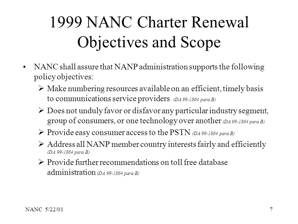 NANC 5/22/017 1999 NANC Charter Renewal Objectives and Scope NANC shall assure that NANP administration supports the following policy objectives: Make numbering resources available on an efficient, timely basis to communications service providers (DA 99-1864 para B) Does not unduly favor or disfavor any particular industry segment, group of consumers, or one technology over another (DA 99-1864 para B) Provide easy consumer access to the PSTN (DA 99-1864 para B) Address all NANP member country interests fairly and efficiently (DA 99-1864 para B) Provide further recommendations on toll free database administration (DA 99-1864 para B)