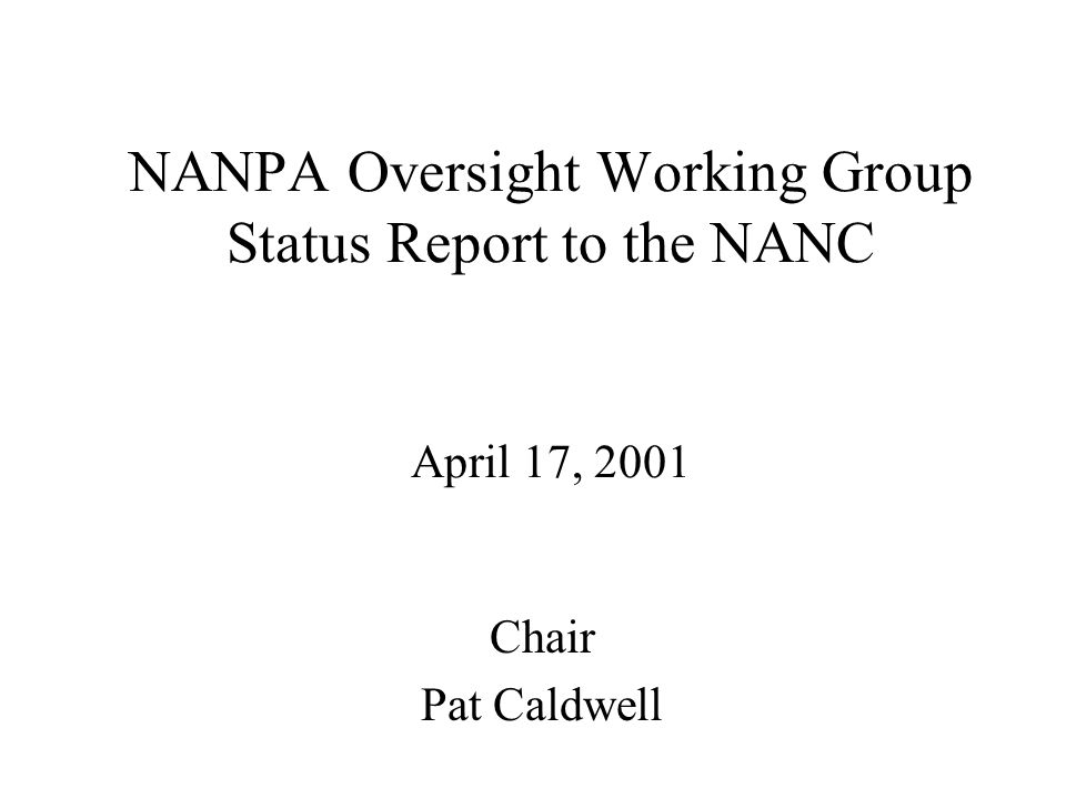 NANPA Oversight Working Group Status Report to the NANC April 17, 2001 Chair Pat Caldwell
